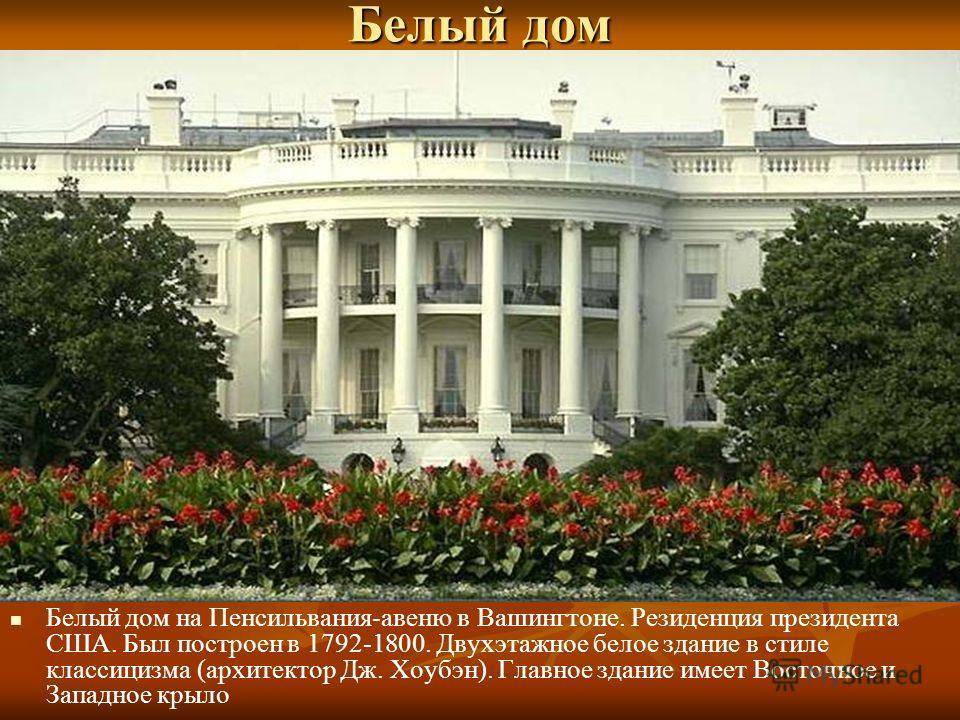 Белый дом Белый дом на Пенсильвания-авеню в Вашингтоне. Резиденция президента США. Был построен в 1792-1800. Двухэтажное белое здание в стиле классицизма (архитектор Дж. Хоубэн). Главное здание имеет Восточное и Западное крыло