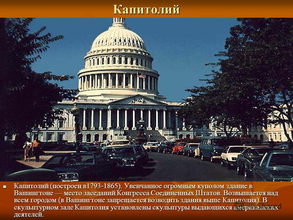 Капитолий Капитолий (построен в1793-1865). Увенчанное огромным куполом здание в Вашингтоне место заседаний Конгресса Соединенных Штатов. Возвышается над всем городом (в Вашингтоне запрещается возводить здания выше Капитолия). В скульптурном зале Капи