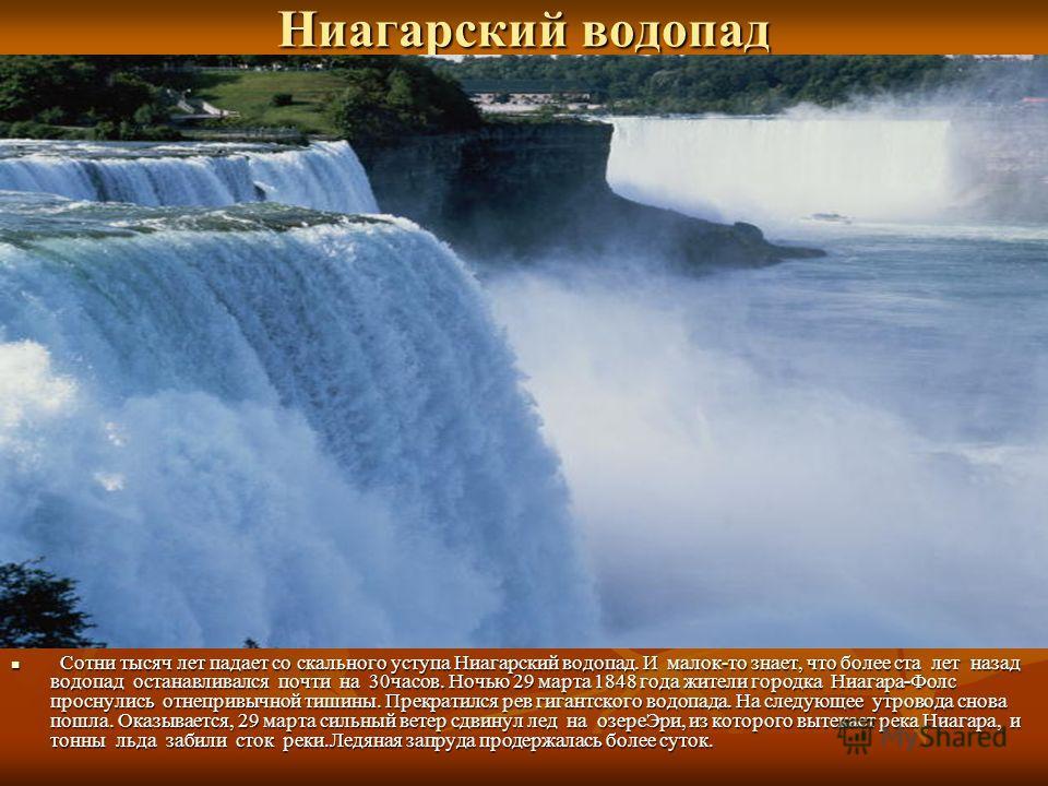 Сотни тысяч лет падает со скального уступа Ниагарский водопад. И малок-то знает, что более ста лет назад водопад останавливался почти на 30часов. Ночью 29 марта 1848 года жители городка Ниагара-Фолс проснулись отнепривычной тишины. Прекратился рев ги