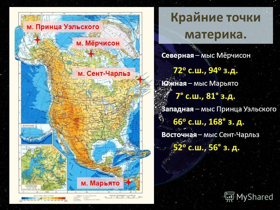 Крайние точки материка. м. Мёрчисон м. Принца Уэльского м. Сент-Чарльз м. Марьято Северная – мыс Мёрчисон Южная – мыс Марьято Западная – мыс Принца Уэльского Восточная – мыс Сент-Чарльз 72 о с.ш., 94 о з.д. 7° c.ш., 81° з.д. 66 о с.ш., 168° з. д. 52
