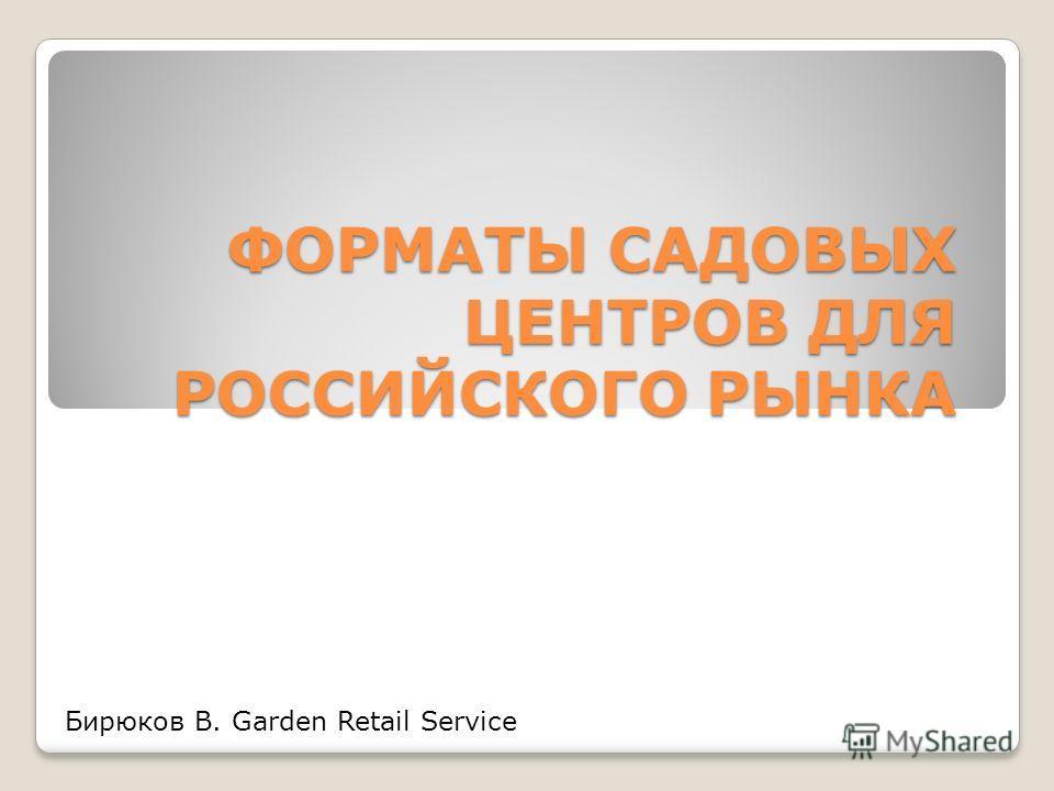 ФОРМАТЫ САДОВЫХ ЦЕНТРОВ ДЛЯ РОССИЙСКОГО РЫНКА Бирюков В. Garden Retail Service
