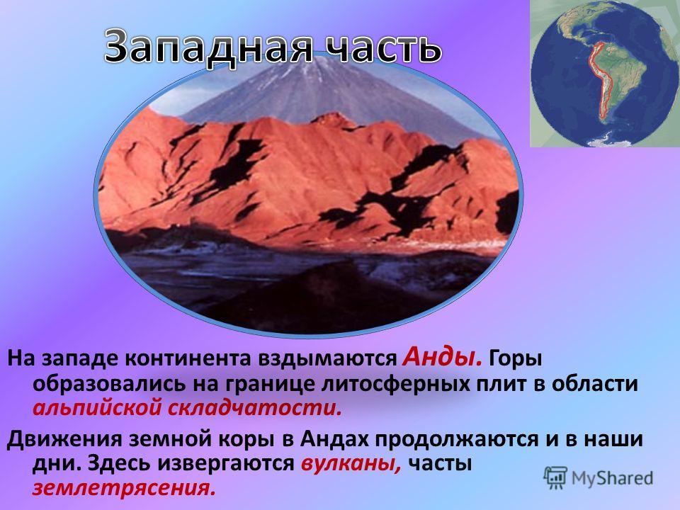 На западе континента вздымаются Анды. Горы образовались на границе литосферных плит в области альпийской складчатости. Движения земной коры в Андах продолжаются и в наши дни. Здесь извергаются вулканы, часты землетрясения.