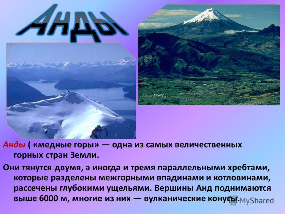 Анды ( «медные горы» одна из самых величественных горных стран Земли. Они тянутся двумя, а иногда и тремя параллельными хребтами, которые разделены межгорными впадинами и котловинами, рассечены глубокими ущельями. Вершины Анд поднимаются выше 6000 м,