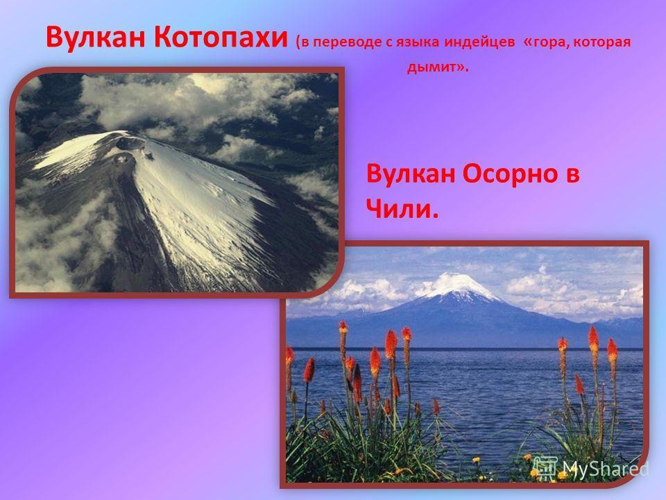 Вулкан Котопахи (в переводе с языка индейцев « гора, которая дымит». Вулкан Осорно в Чили.
