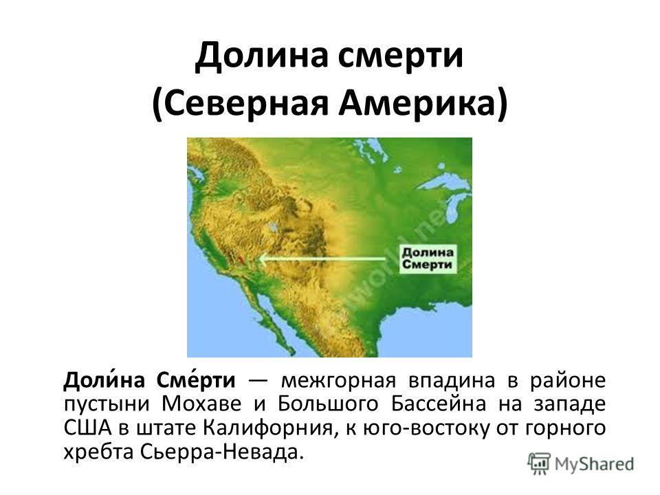 Долина смерти (Северная Америка) Доли́на Сме́рти межгорная впадина в районе пустыни Мохаве и Большого Бассейна на западе США в штате Калифорния, к юго-востоку от горного хребта Сьерра-Невада.