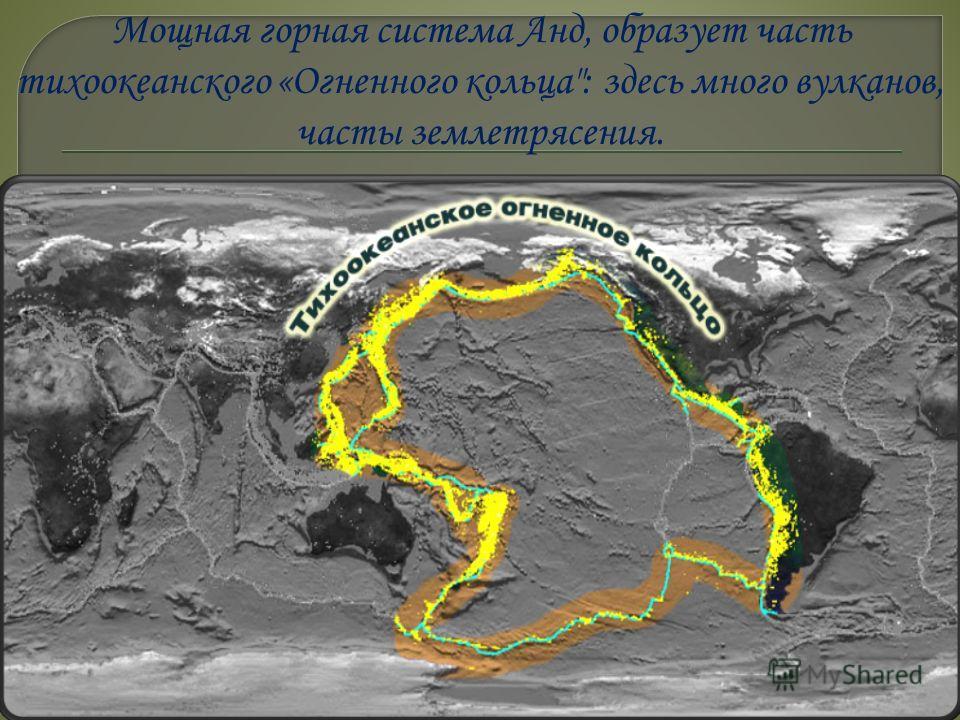 Мощная горная система Анд, образует часть тихоокеанского «Огненного кольца: здесь много вулканов, часты землетрясения.