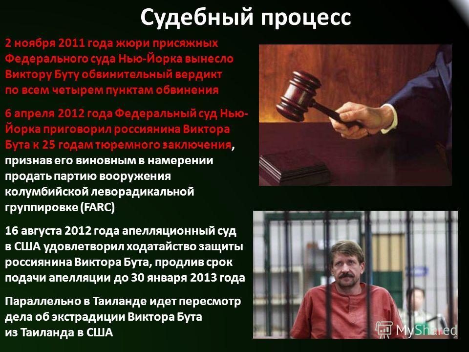 Судебный процесс 2 ноября 2011 года жюри присяжных Федерального суда Нью-Йорка вынесло Виктору Буту обвинительный вердикт по всем четырем пунктам обвинения 6 апреля 2012 года Федеральный суд Нью- Йорка приговорил россиянина Виктора Бута к 25 годам тю