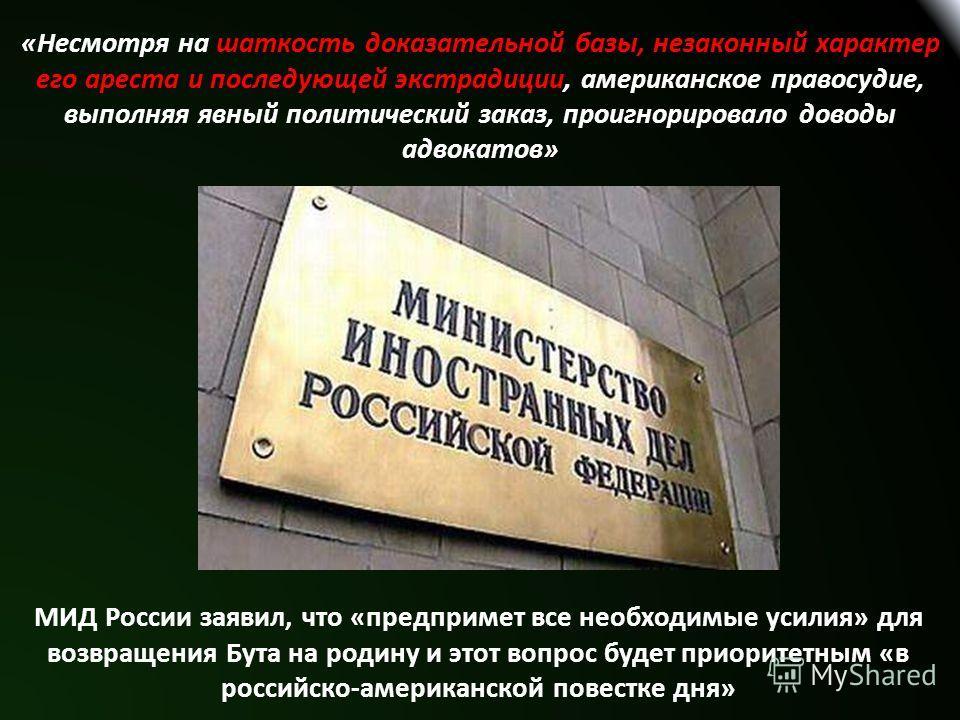 «Несмотря на шаткость доказательной базы, незаконный характер его ареста и последующей экстрадиции, американское правосудие, выполняя явный политический заказ, проигнорировало доводы адвокатов» МИД России заявил, что «предпримет все необходимые усили