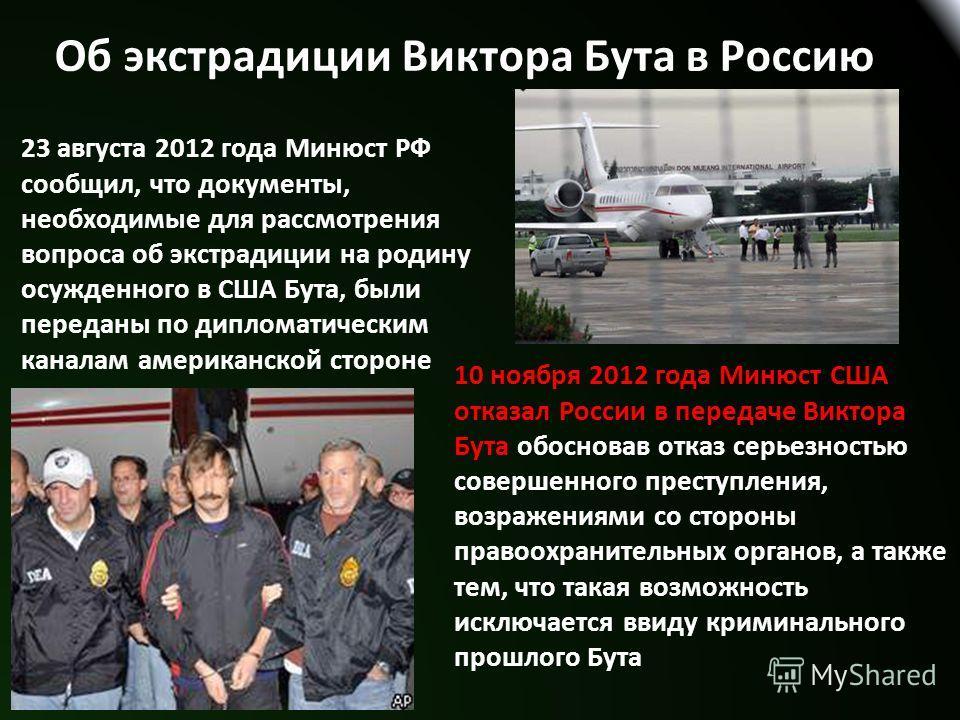 Об экстрадиции Виктора Бута в Россию 23 августа 2012 года Минюст РФ сообщил, что документы, необходимые для рассмотрения вопроса об экстрадиции на родину осужденного в США Бута, были переданы по дипломатическим каналам американской стороне 10 ноября