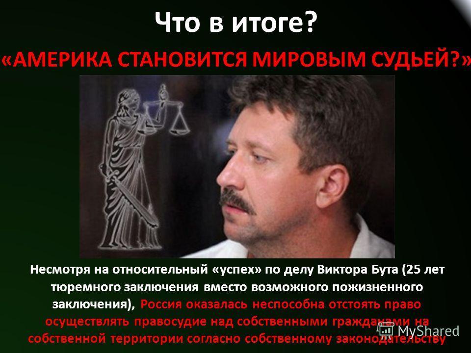 Что в итоге? «АМЕРИКА СТАНОВИТСЯ МИРОВЫМ СУДЬЕЙ?» Несмотря на относительный «успех» по делу Виктора Бута (25 лет тюремного заключения вместо возможного пожизненного заключения), Россия оказалась неспособна отстоять право осуществлять правосудие над с
