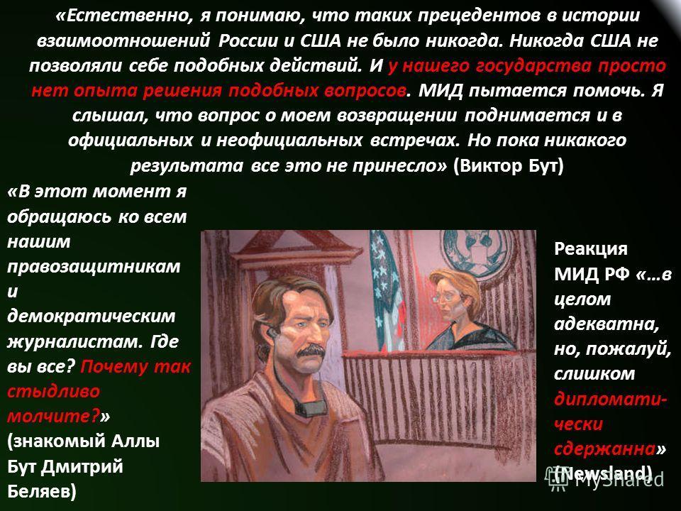 «Естественно, я понимаю, что таких прецедентов в истории взаимоотношений России и США не было никогда. Никогда США не позволяли себе подобных действий. И у нашего государства просто нет опыта решения подобных вопросов. МИД пытается помочь. Я слышал,