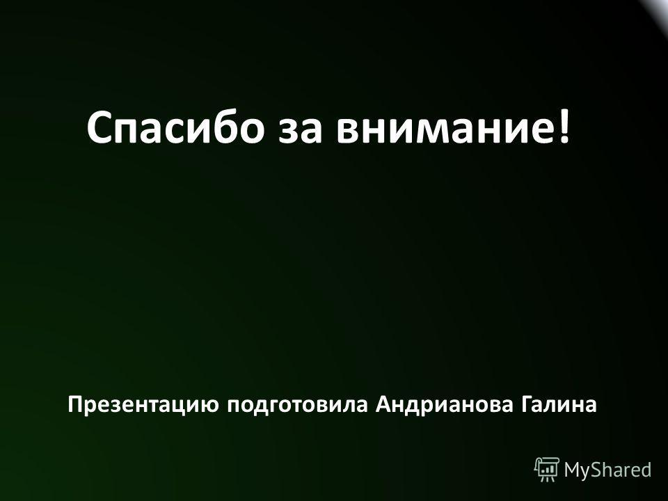 Спасибо за внимание! Презентацию подготовила Андрианова Галина
