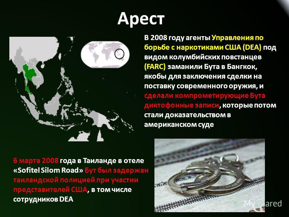 Арест В 2008 году агенты Управления по борьбе с наркотиками США (DEA) под видом колумбийских повстанцев (FARC) заманили Бута в Бангкок, якобы для заключения сделки на поставку современного оружия, и сделали компрометирующие Бута диктофонные записи, к