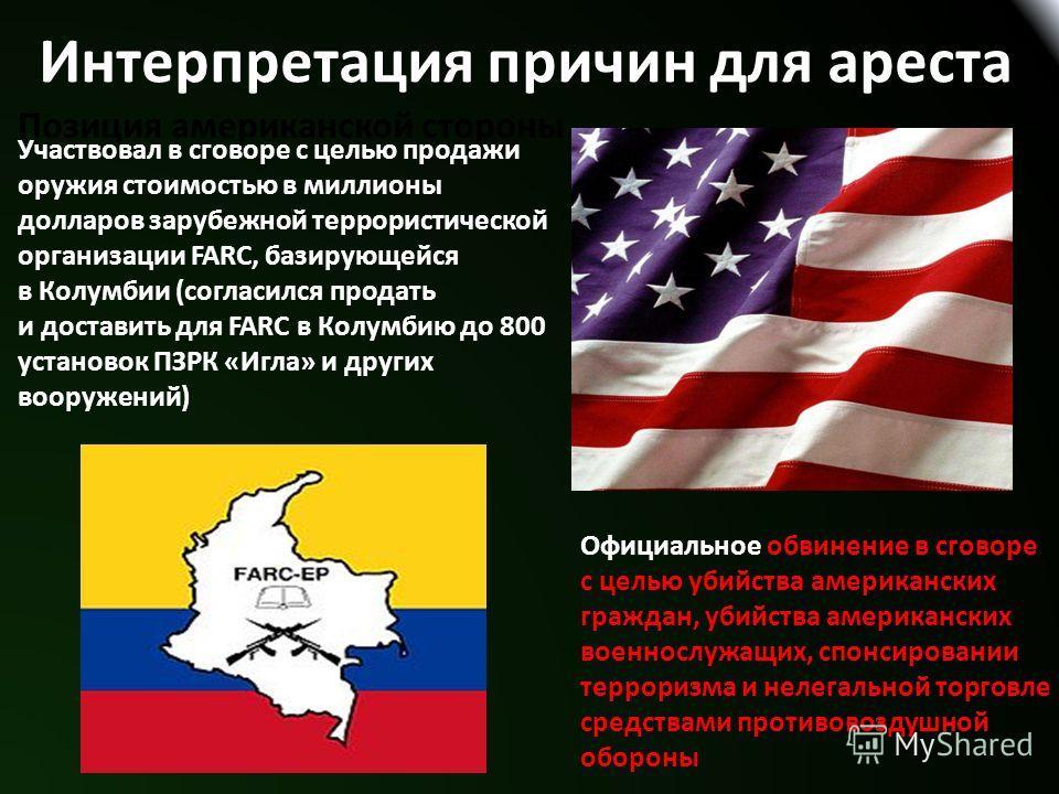 Интерпретация причин для ареста Позиция американской стороны Участвовал в сговоре с целью продажи оружия стоимостью в миллионы долларов зарубежной террористической организации FARC, базирующейся в Колумбии (согласился продать и доставить для FARC в К