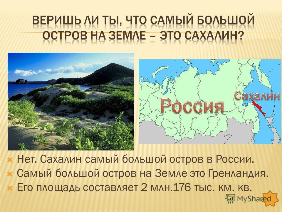 Нет. Сахалин самый большой остров в России. Самый большой остров на Земле это Гренландия. Его площадь составляет 2 млн.176 тыс. км. кв.