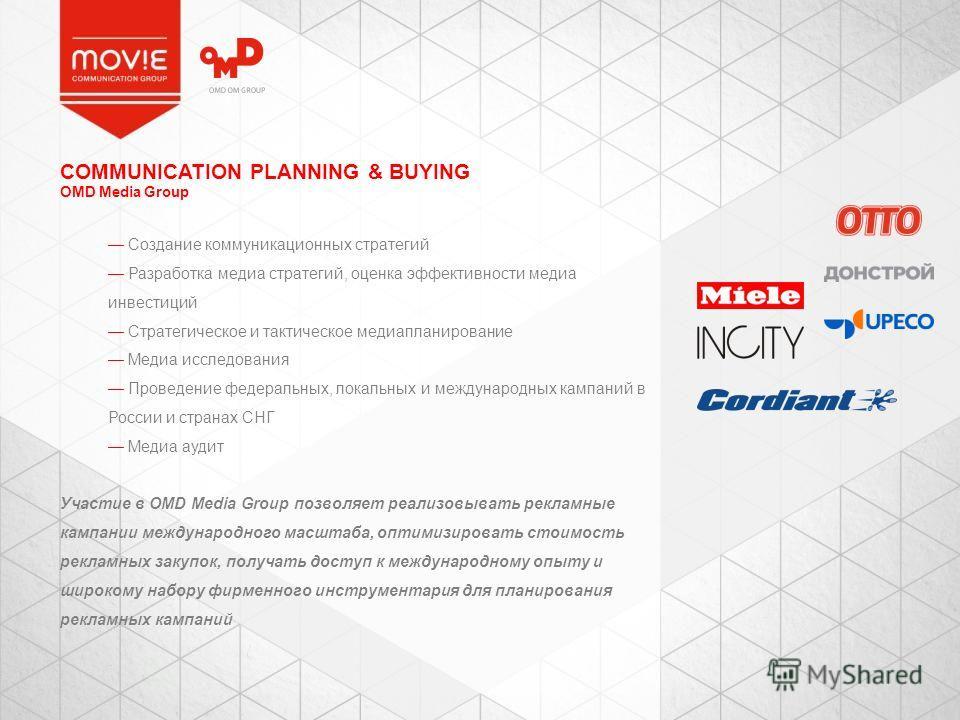 COMMUNICATION PLANNING & BUYING OMD Media Group Создание коммуникационных стратегий Разработка медиа стратегий, оценка эффективности медиа инвестиций Стратегическое и тактическое медиапланирование Медиа исследования Проведение федеральных, локальных