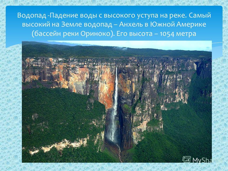 Водопад -Падение воды с высокого уступа на реке. Самый высокий на Земле водопад – Анхель в Южной Америке (бассейн реки Ориноко). Его высота – 1054 метра