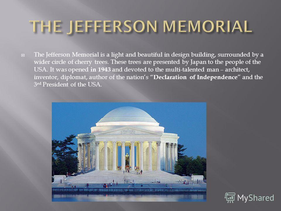 The Jefferson Memorial is a light and beautiful in design building, surrounded by a wider circle of cherry trees. These trees are presented by Japan to the people of the USA. It was opened in 1943 and devoted to the multi-talented man – architect, in