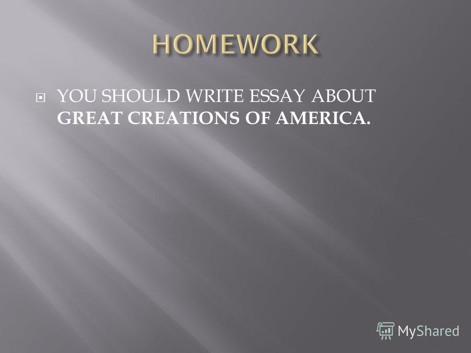 YOU SHOULD WRITE ESSAY ABOUT GREAT CREATIONS OF AMERICA.