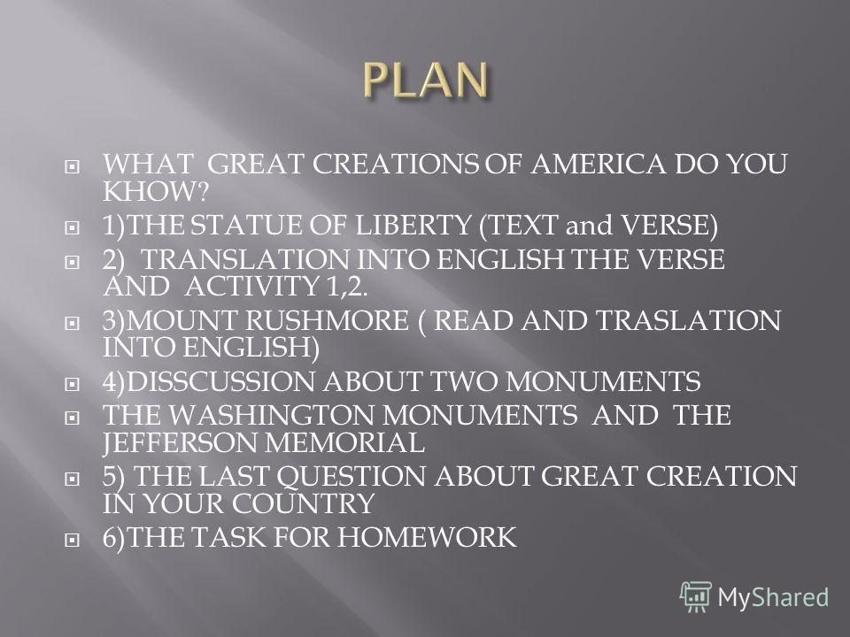 WHAT GREAT CREATIONS OF AMERICA DO YOU KHOW? 1)THE STATUE OF LIBERTY (TEXT and VERSE) 2) TRANSLATION INTO ENGLISH THE VERSE AND ACTIVITY 1,2. 3)MOUNT RUSHMORE ( READ AND TRASLATION INTO ENGLISH) 4)DISSCUSSION ABOUT TWO MONUMENTS THE WASHINGTON MONUME