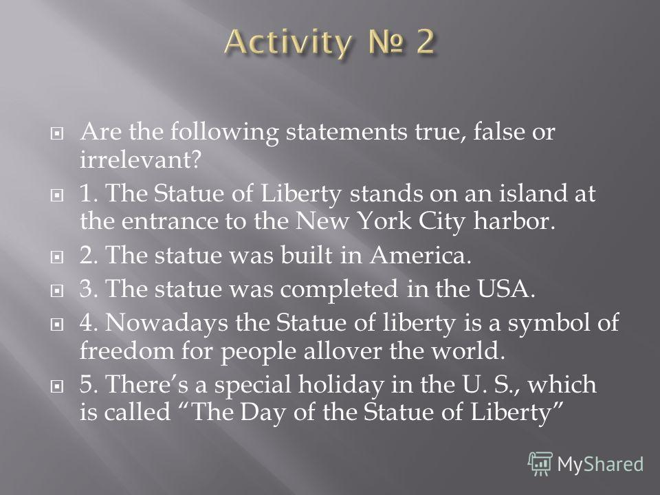 Are the following statements true, false or irrelevant? 1. The Statue of Liberty stands on an island at the entrance to the New York City harbor. 2. The statue was built in America. 3. The statue was completed in the USA. 4. Nowadays the Statue of li