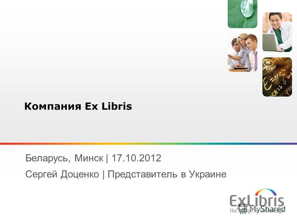 1 Беларусь, Минск | 17.10.2012 Сергей Доценко | Представитель в Украине Компания Ex Libris