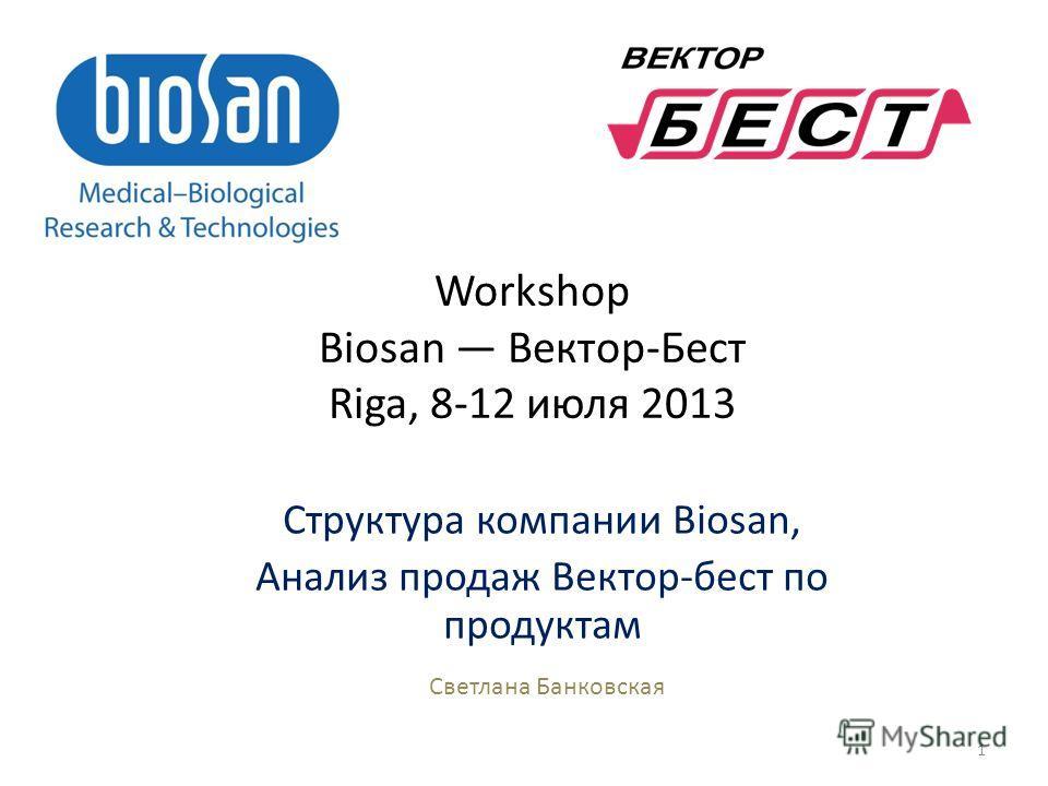 1 Структура компании Biosan, Анализ продаж Вектор-бест по продуктам Светлана Банковская Workshop Biosan Вектор-Бест Riga, 8-12 июля 2013