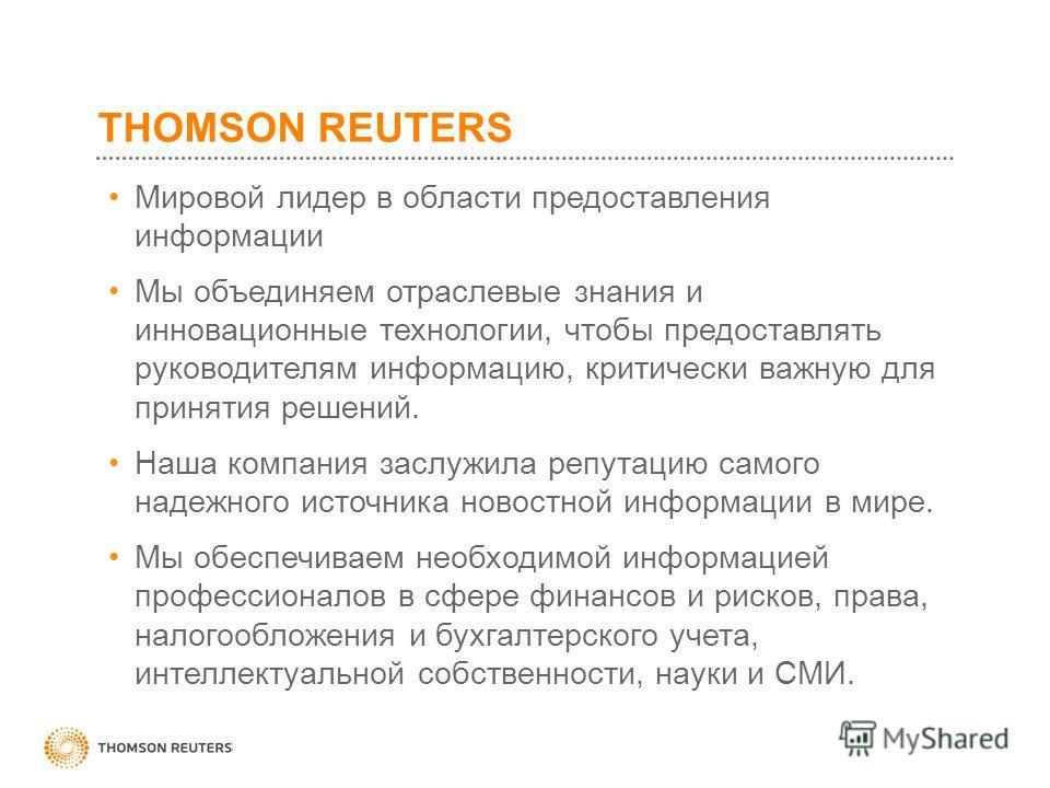 THOMSON REUTERS Мировой лидер в области предоставления информации Мы объединяем отраслевые знания и инновационные технологии, чтобы предоставлять руководителям информацию, критически важную для принятия решений. Наша компания заслужила репутацию само