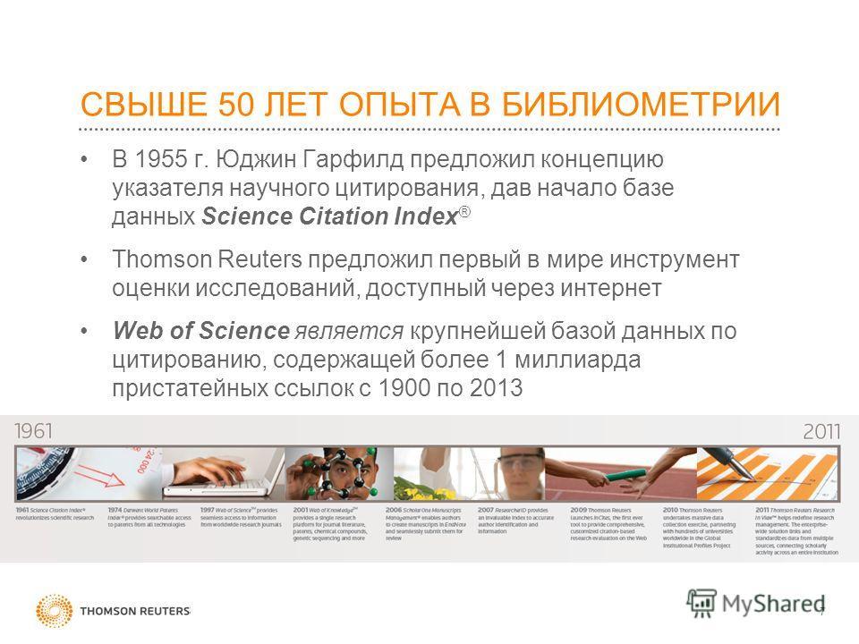 СВЫШЕ 50 ЛЕТ ОПЫТА В БИБЛИОМЕТРИИ В 1955 г. Юджин Гарфилд предложил концепцию указателя научного цитирования, дав начало базе данных Science Citation Index ® Thomson Reuters предложил первый в мире инструмент оценки исследований, доступный через инте