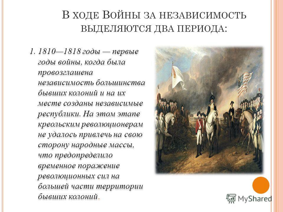 В ХОДЕ В ОЙНЫ ЗА НЕЗАВИСИМОСТЬ ВЫДЕЛЯЮТСЯ ДВА ПЕРИОДА : 1. 18101818 годы первые годы войны, когда была провозглашена независимость большинства бывших колоний и на их месте созданы независимые республики. На этом этапе креольским революционерам не уда