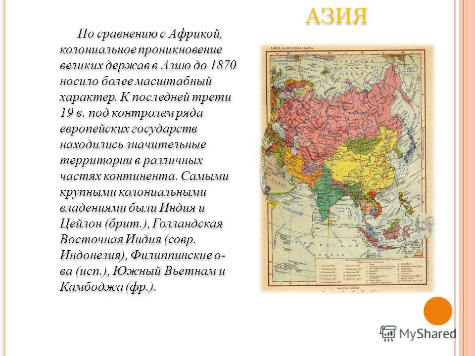 По сравнению с Африкой, колониальное проникновение великих держав в Азию до 1870 носило более масштабный характер. К последней трети 19 в. под контролем ряда европейских государств находились значительные территории в различных частях континента. Сам