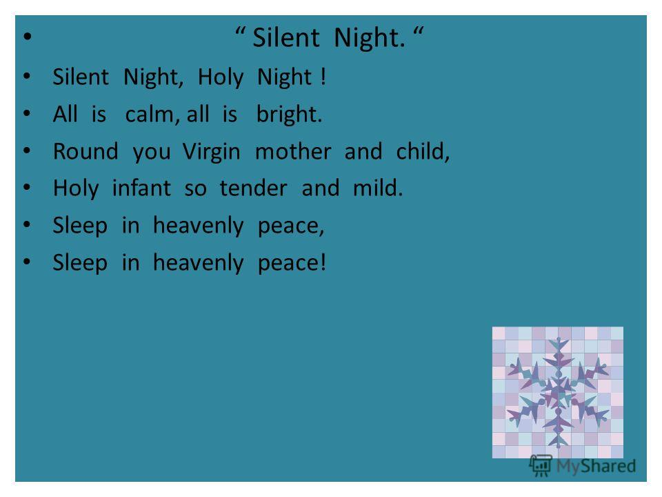 Silent Night. Silent Night, Holy Night ! All is calm, all is bright. Round you Virgin mother and child, Holy infant so tender and mild. Sleep in heavenly peace, Sleep in heavenly peace!