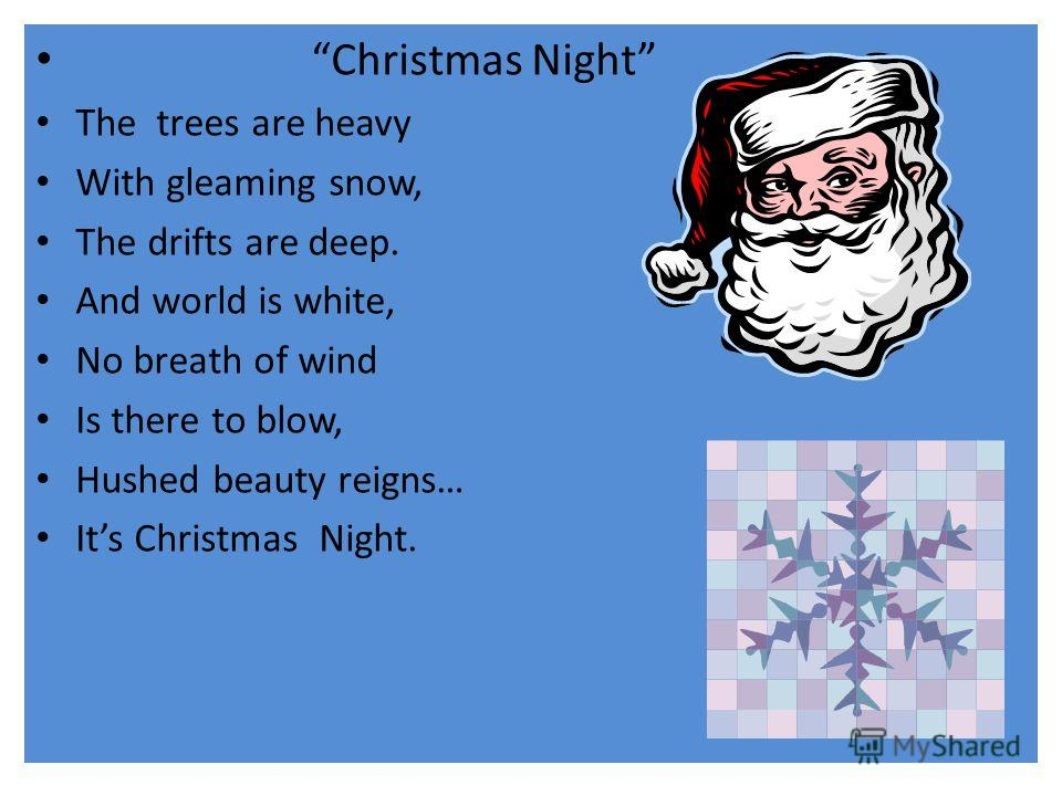 Christmas Night The trees are heavy With gleaming snow, The drifts are deep. And world is white, No breath of wind Is there to blow, Hushed beauty reigns… Its Christmas Night.