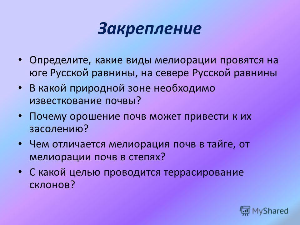 Закрепление Определите, какие виды мелиорации провятся на юге Русской равнины, на севере Русской равнины В какой природной зоне необходимо известкование почвы? Почему орошение почв может привести к их засолению? Чем отличается мелиорация почв в тайге