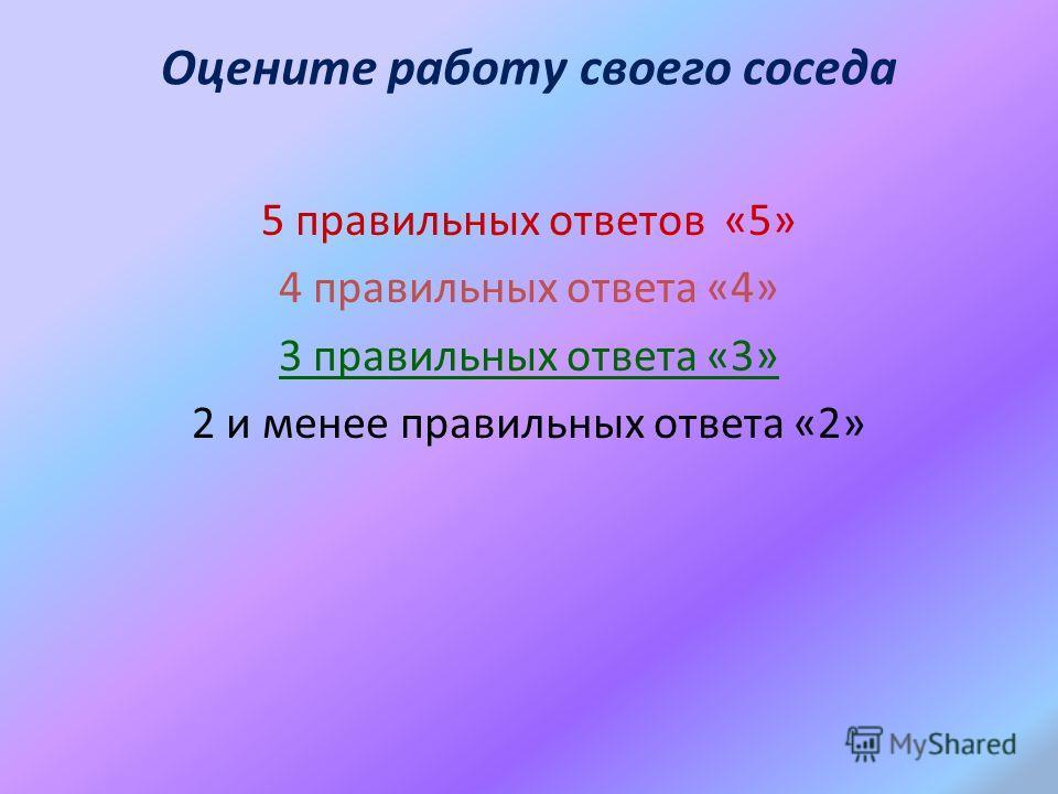 Оцените работу своего соседа 5 правильных ответов «5» 4 правильных ответа «4» 3 правильных ответа «3» 2 и менее правильных ответа «2»