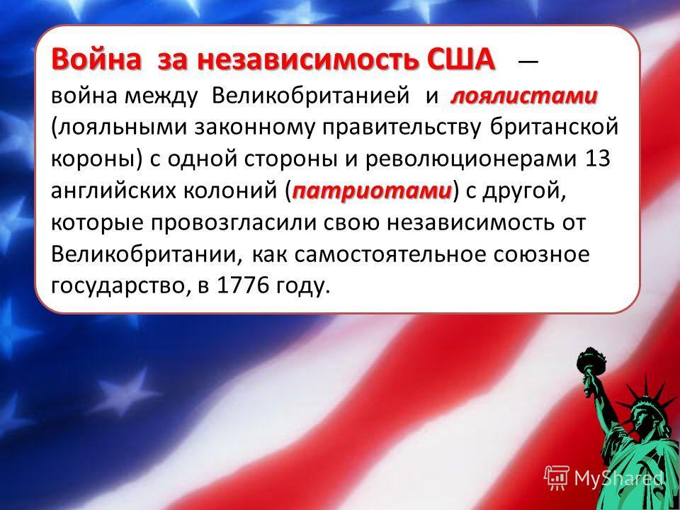 Война за независимость США Война за независимость США лоялистами патриотами война между Великобританией и лоялистами (лояльными законному правительству британской короны) с одной стороны и революционерами 13 английских колоний (патриотами) с другой,