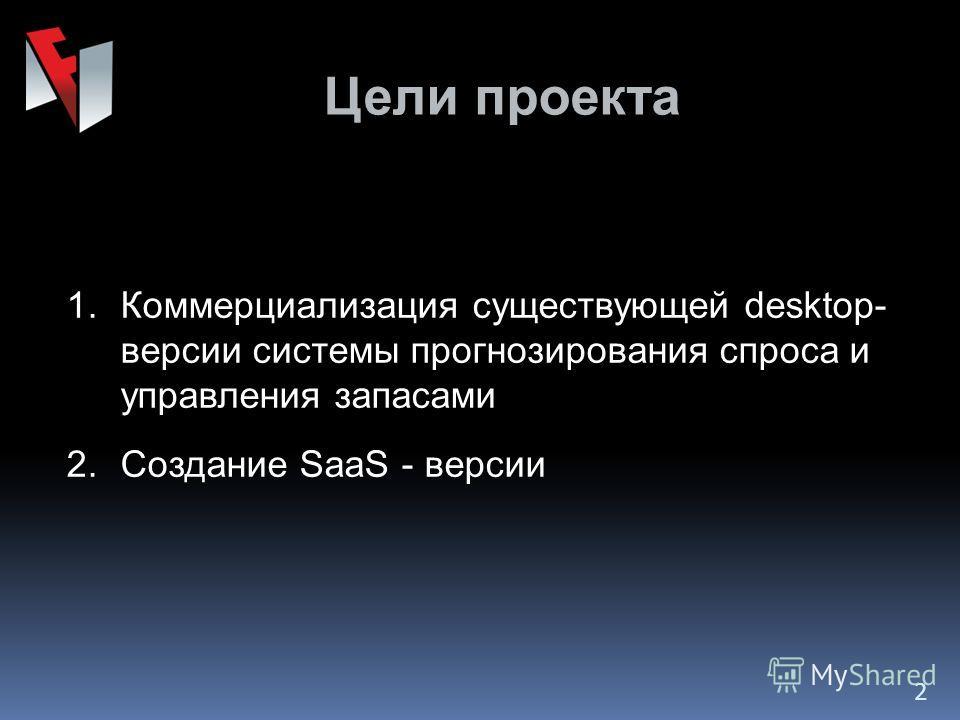 Цели проекта 1.Коммерциализация существующей desktop- версии системы прогнозирования спроса и управления запасами 2.Создание SaaS - версии 2