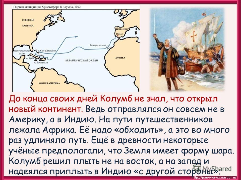 До конца своих дней Колумб не знал, что открыл новый континент. Ведь отправлялся он совсем не в Америку, а в Индию. На пути путешественников лежала Африка. Её надо «обходить», а это во много раз удлиняло путь. Ещё в древности некоторые учёные предпол