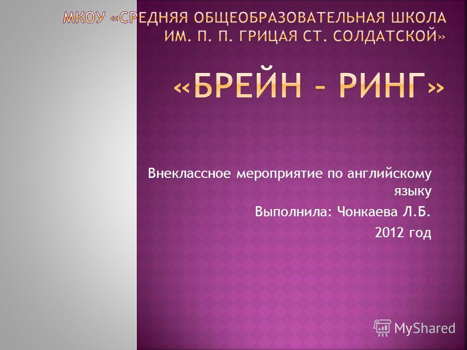 Внеклассное мероприятие по английскому языку Выполнила: Чонкаева Л.Б. 2012 год