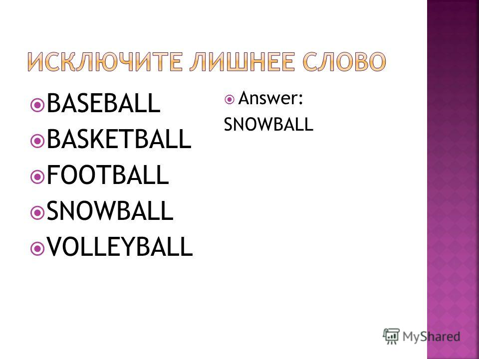 BASEBALL BASKETBALL FOOTBALL SNOWBALL VOLLEYBALL Answer: SNOWBALL