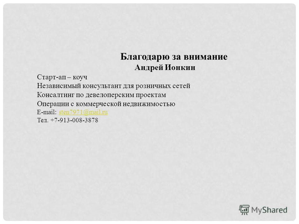 Благодарю за внимание Андрей Ионкин Старт-ап – коуч Независимый консультант для розничных сетей Консалтинг по девелоперским проектам Операции с коммерческой недвижимостью E-mail: sten7971@mail.rusten7971@mail.ru Тел. +7-913-008-3878