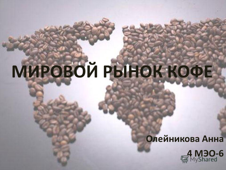 МИРОВОЙ РЫНОК КОФЕ Олейникова Анна 4 МЭО-6