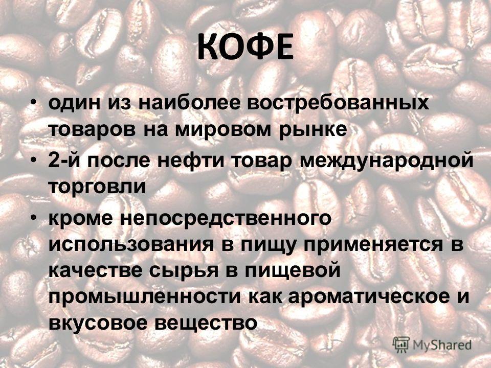 КОФЕ один из наиболее востребованных товаров на мировом рынке 2-й после нефти товар международной торговли кроме непосредственного использования в пищу применяется в качестве сырья в пищевой промышленности как ароматическое и вкусовое вещество