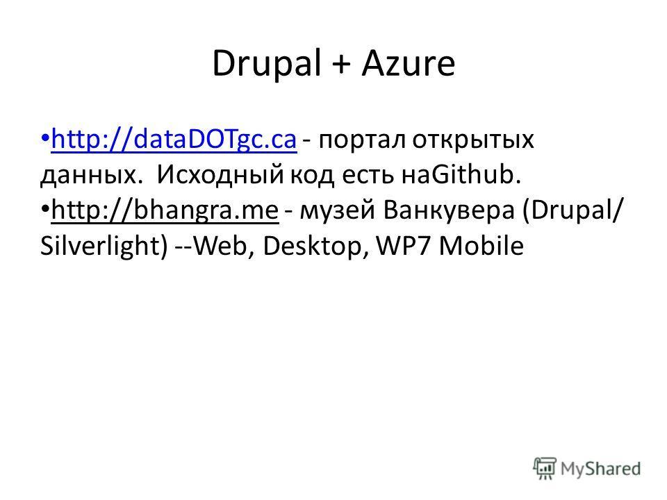 Drupal + Azure http://dataDOTgc.ca - портал открытых данных. Исходный код есть наGithub. http://dataDOTgc.ca http://bhangra.me - музей Ванкувера (Drupal/ Silverlight) --Web, Desktop, WP7 Mobile