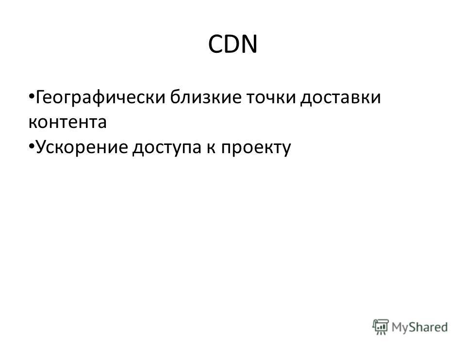 CDN Географически близкие точки доставки контента Ускорение доступа к проекту