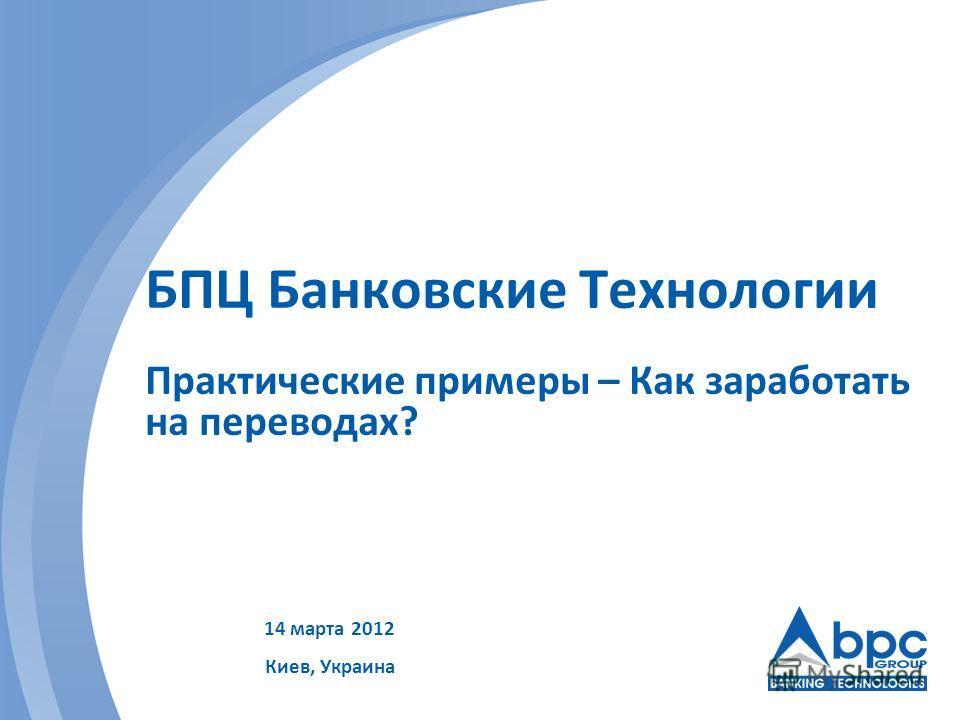 БПЦ Банковские Технологии Практические примеры – Как заработать на переводах? 14 марта 2012 Киев, Украина