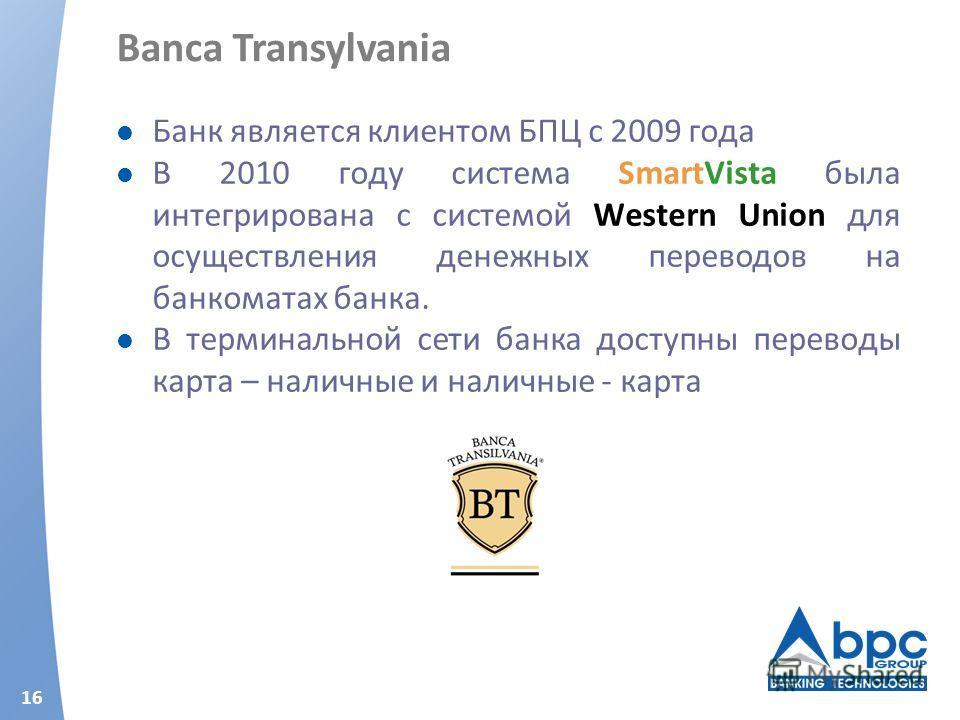 16 Banca Transylvania Банк является клиентом БПЦ с 2009 года В 2010 году система SmartVista была интегрирована с системой Western Union для осуществления денежных переводов на банкоматах банка. В терминальной сети банка доступны переводы карта – нали