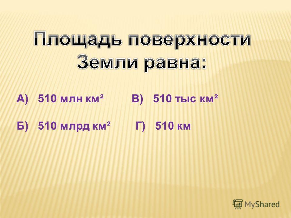 А) 510 млн км² В) 510 тыс км² Б) 510 млрд км² Г) 510 км