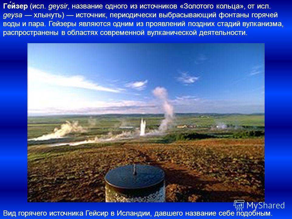 Ге́йзер (исл. geysir, название одного из источников «Золотого кольца», от исл. geysa хлынуть) источник, периодически выбрасывающий фонтаны горячей воды и пара. Гейзеры являются одним из проявлений поздних стадий вулканизма, распространены в областях