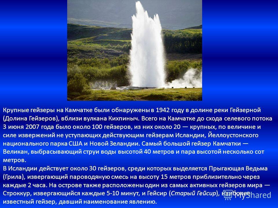 Крупные гейзеры на Камчатке были обнаружены в 1942 году в долине реки Гейзерной (Долина Гейзеров), вблизи вулкана Кихпиныч. Всего на Камчатке до схода селевого потока 3 июня 2007 года было около 100 гейзеров, из них около 20 крупных, по величине и си